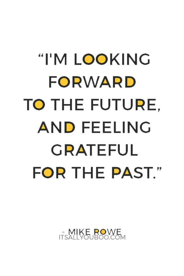 """""""I'm looking forward to the future, and feeling grateful for the past."""" ― Mike Rowe"""