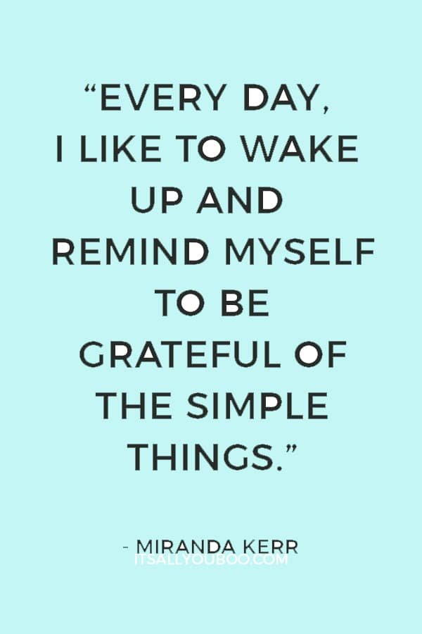 """""""Every day, I like to wake up and remind myself to be grateful of the simple things."""" ― Miranda Kerr"""