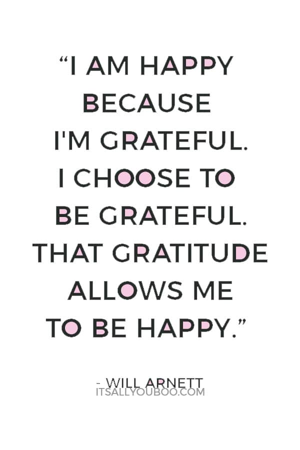 """""""I am happy because I'm grateful. I choose to be grateful. That gratitude allows me to be happy."""" ― Will Arnett"""