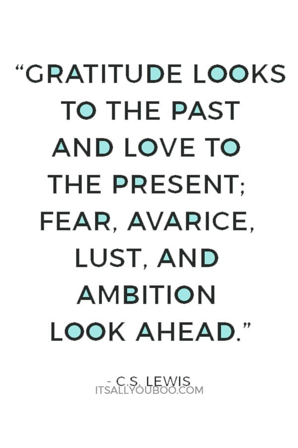 """""""Gratitude looks to the Past and love to the Present; fear, avarice, lust, and ambition look ahead."""" ― C.S. Lewis"""