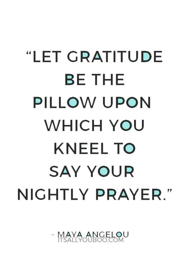 """""""Let gratitude be the pillow upon which you kneel to say your nightly prayer. And let faith be the bridge you build to overcome evil and welcome good."""" ― Maya Angelou"""