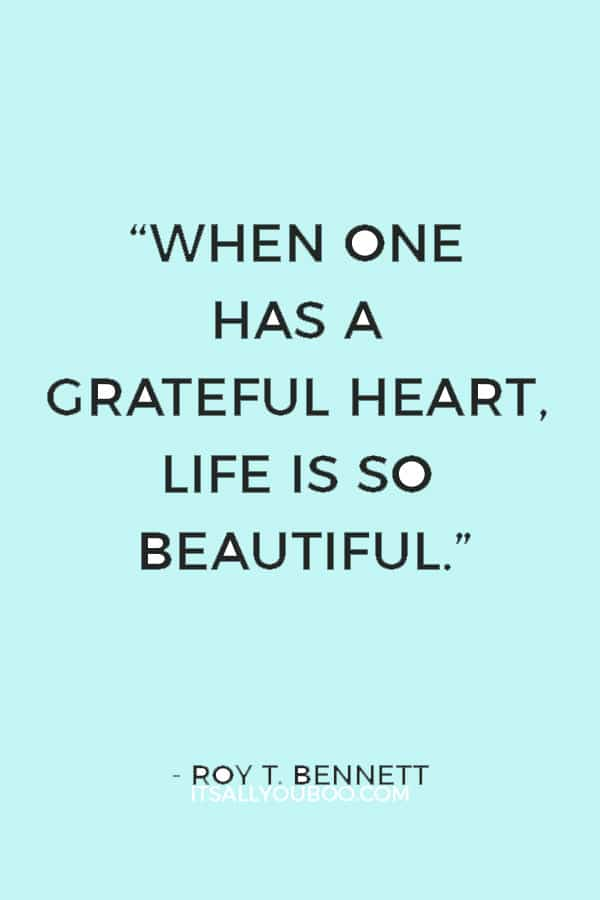 """""""When one has a grateful heart, life is so beautiful."""" ― Roy T. Bennett"""