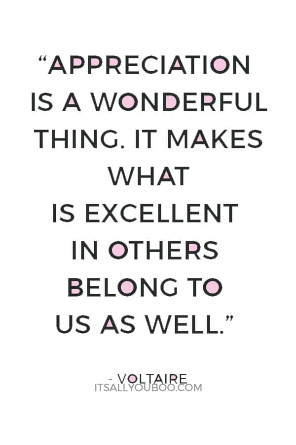 """""""Appreciation is a wonderful thing. It makes what is excellent in others belong to us as well."""" ― Voltaire"""