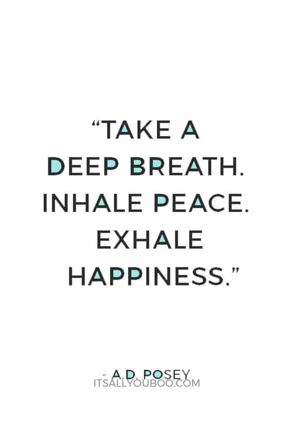 """Take a deep breath. Inhale peace. Exhale happiness."" ― A.D. Posey"