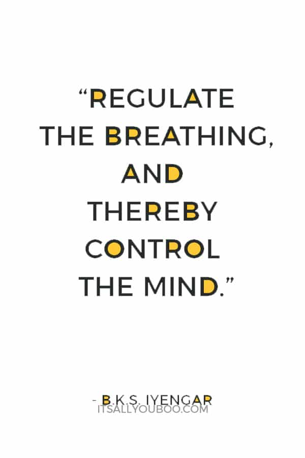 """Regulate the breathing, and thereby control the mind."" ― B.K.S. Iyengar"