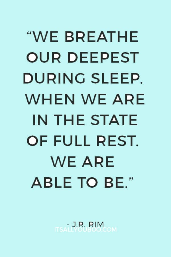 """We breathe our deepest during sleep. When we are in the state of full rest. We are able to be."" ― J.R. Rim"