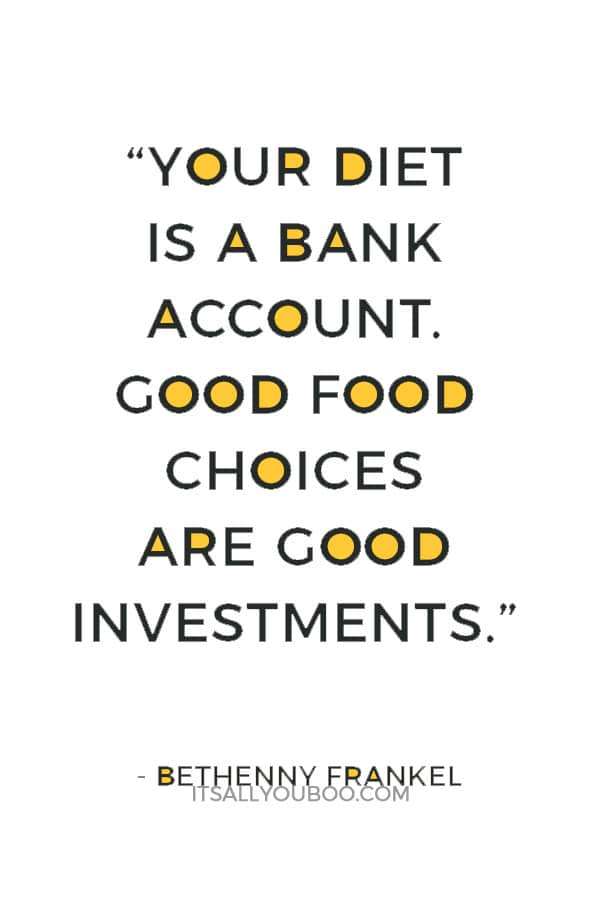 """""""Your diet is a bank account. Good food choices are good investments."""" ― Bethenny Frankel"""