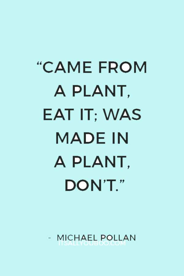"""""""Came from a plant, eat it; was made in a plant, don't."""" ― Michael Pollan"""