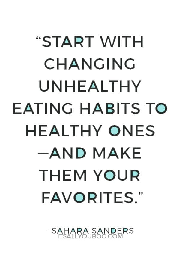 """""""Start with changing unhealthy eating habits to healthy ones —and make them your favorites."""" ― Sahara Sanders"""