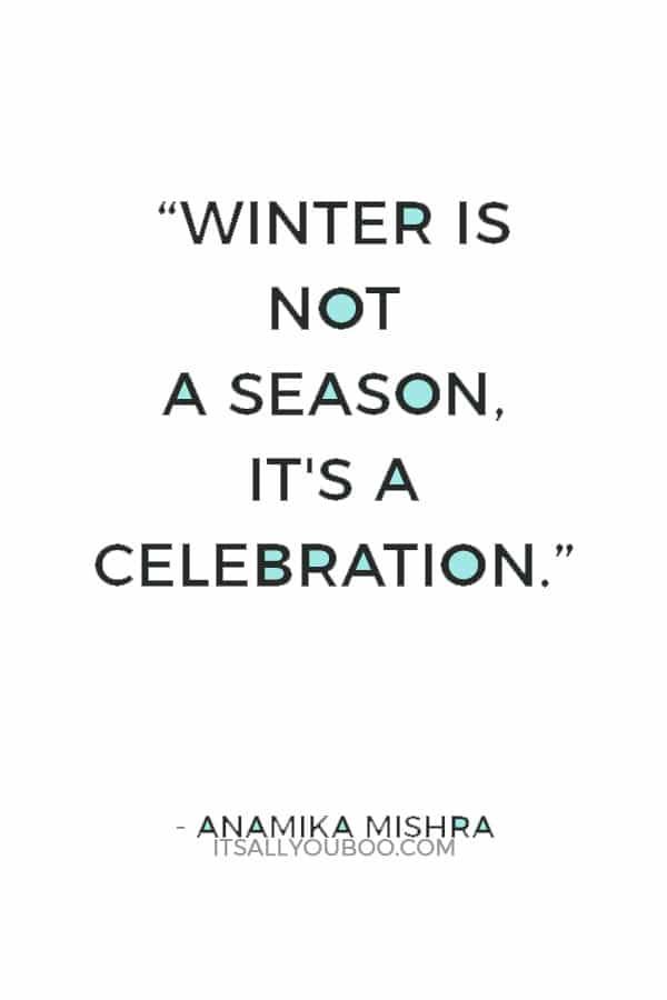 """Winter is not a season, it's a celebration."" ― Anamika Mishra"