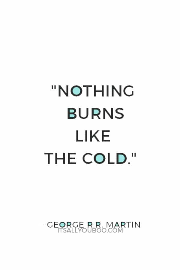 """""""Nothing burns like the cold."""" ― George R.R. Martin"""