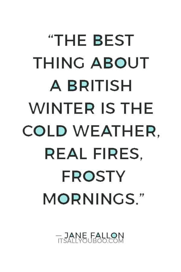 """""""The best thing about a British winter is the cold weather, real fires, frosty mornings. I love living somewhere that has proper seasons."""" ― Jane Fallon"""