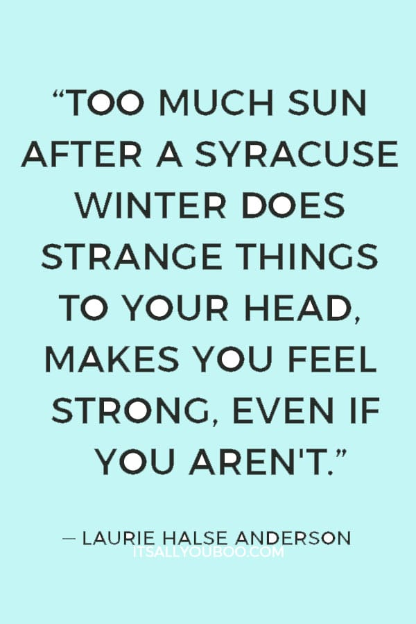 """""""Too much sun after a Syracuse winter does strange things to your head, makes you feel strong, even if you aren't."""" ― Laurie Halse Anderson"""