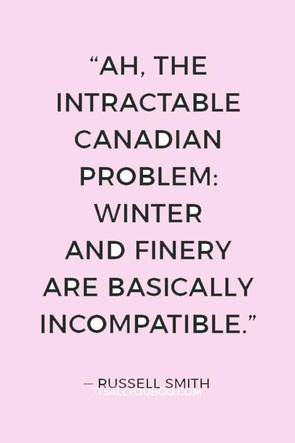 """""""Ah, the intractable Canadian problem: Winter and finery are basically incompatible."""" ― Russell Smith"""