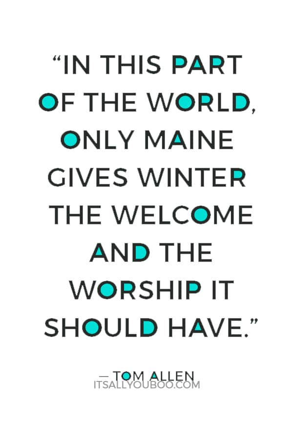 """""""In this part of the world, only Maine gives winter the welcome and the worship it should have."""" ― Tom Allen"""