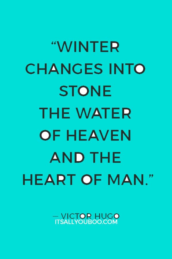 """""""Winter changes into stone the water of heaven and the heart of man."""" ― Victor Hugo"""