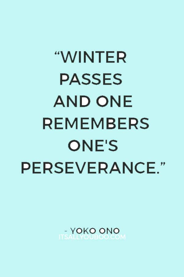 """""""Winter passes and one remembers one's perseverance."""" ― Yoko Ono"""