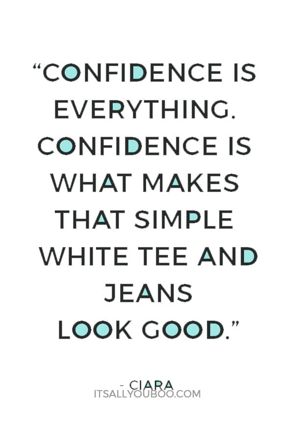 """Confidence is everything. Confidence is what makes that simple white tee and jeans look good."" — Ciara"