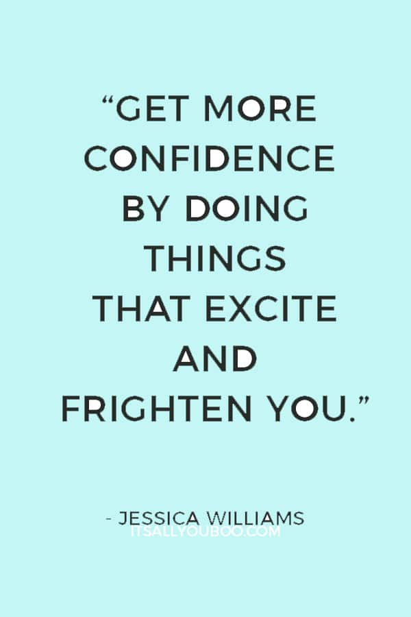 """Get more confidence by doing things that excite and frighten you."" — Jessica Williams"
