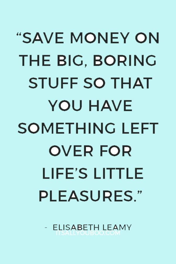 """Save money on the big, boring stuff so that you have something left over for life's little pleasures."" ― Elisabeth Leamy"