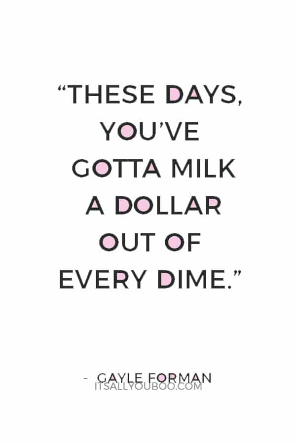 """These days, you've gotta milk a dollar out of every dime."" ― Gayle Forman"