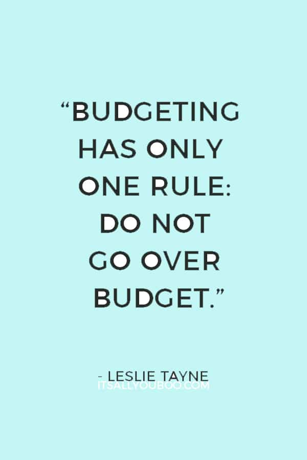 """Budgeting has only one rule: Do not go over budget."" ― Leslie Tayne"