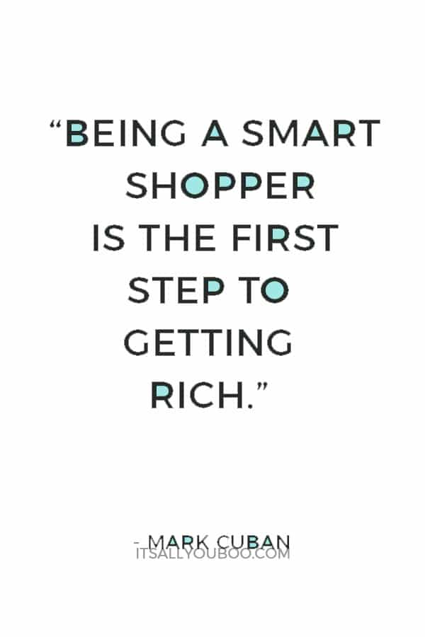"""Being a smart shopper is the first step to getting rich."" ― Mark Cuban"