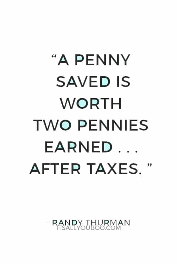 """A penny saved is worth two pennies earned . . . after taxes. "" ― Randy Thurman"