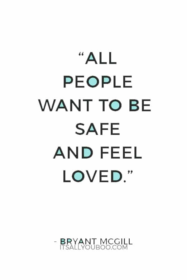 """""""All people want to be safe and feel loved."""" ― Bryant McGill"""