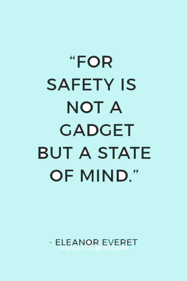 """""""For safety is not a gadget but a state of mind."""" ― Eleanor Everet"""