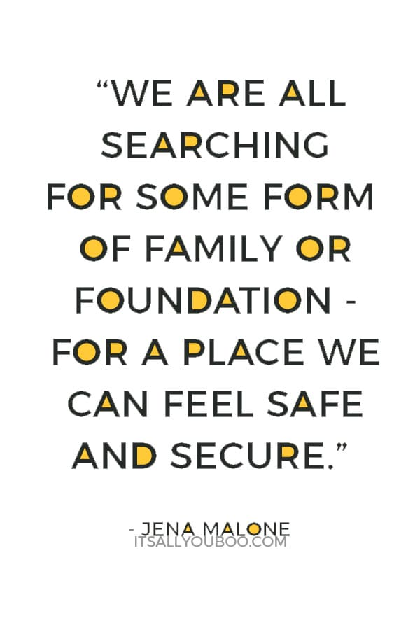 """""""We are all searching for some form of family or foundation - for a place we can feel safe and secure."""" ― Jena Malone"""