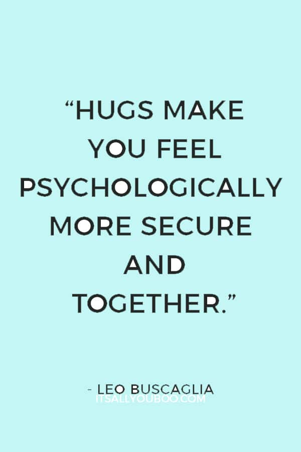 """""""Hugs make you feel psychologically more secure and together."""" ― Leo Buscaglia"""