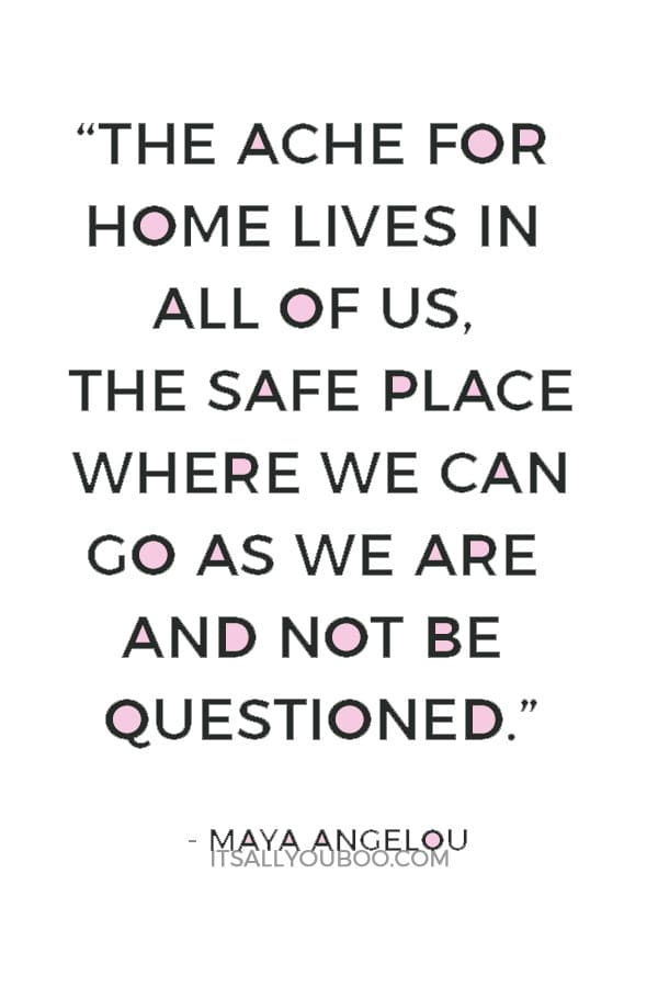 """""""The ache for home lives in all of us, the safe place where we can go as we are and not be questioned."""" — Maya Angelou"""