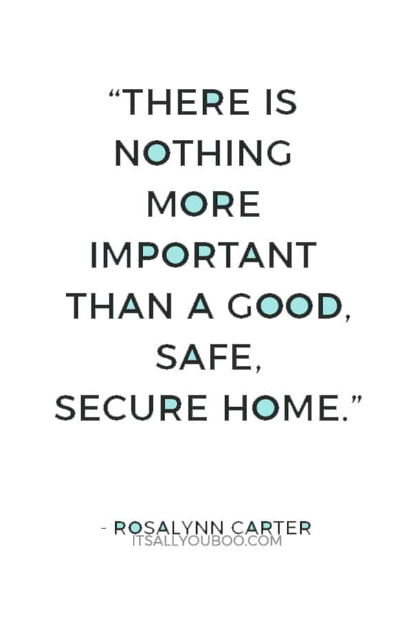 """""""There is nothing more important than a good, safe, secure home."""" ― Rosalynn Carter"""