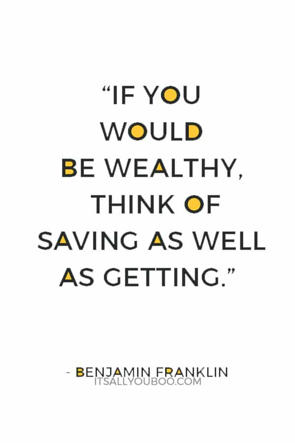 """If you would be wealthy, think of saving as well as getting."" ― Benjamin Franklin"
