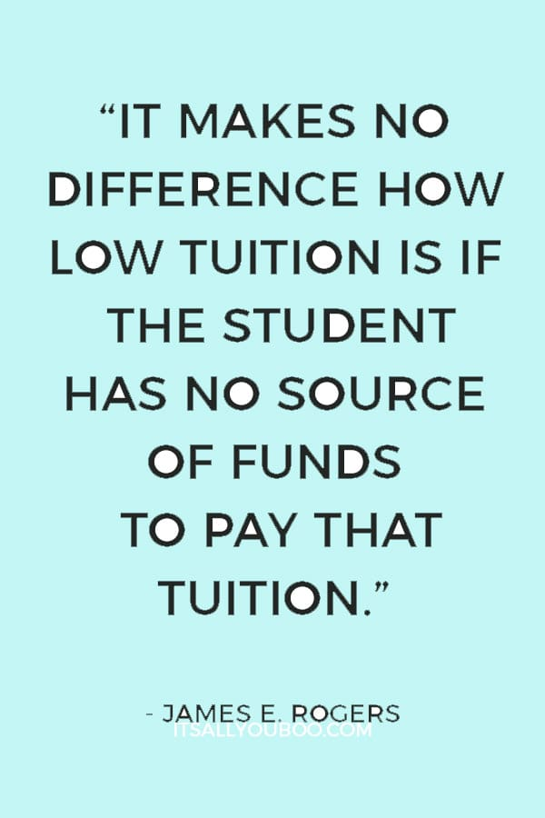 """It makes no difference how low tuition is if the student has no source of funds to pay that tuition."" — James E. Rogers"