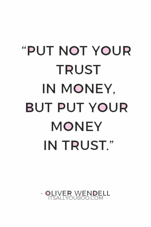 """Put not your trust in money, but put your money in trust."" — Oliver Wendell"