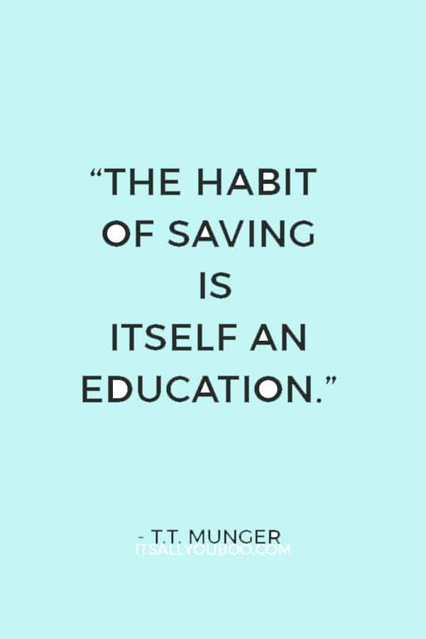"""The habit of saving is itself an education; it fosters every virtue, teaches self-denial, cultivates the sense of order, trains to forethought, and so broadens the mind."" — T.T. Munger"