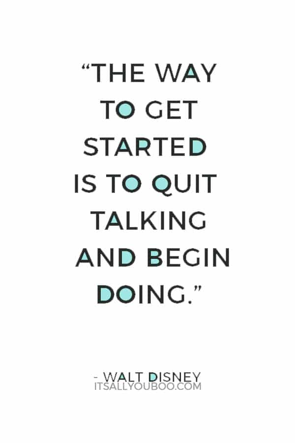 """The way to get started is to quit talking and begin doing."" — Walt Disney"