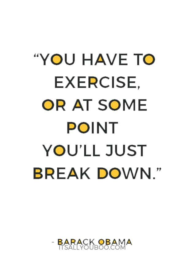 """""""You have to exercise, or at some point you'll just break down."""" ― Barack Obama"""
