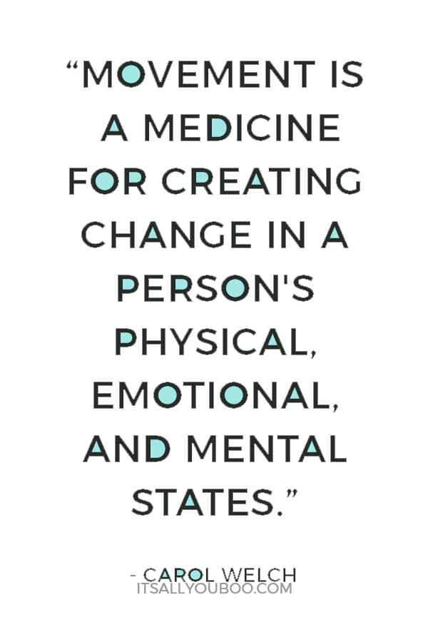 """""""Movement is a medicine for creating change in a person's physical, emotional, and mental states."""" ― Carol Welch"""