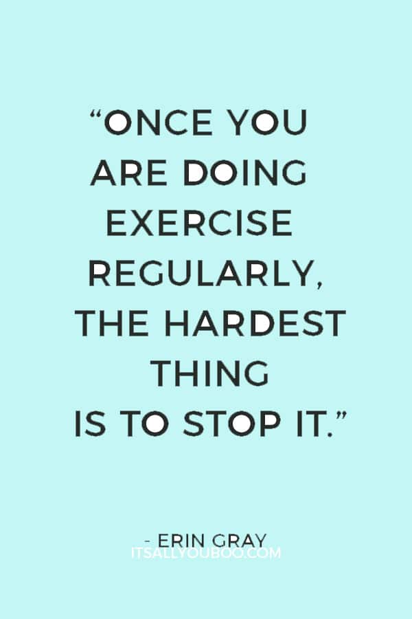"""""""Once you are doing exercise regularly, the hardest thing is to stop it."""" ― Erin Gray"""
