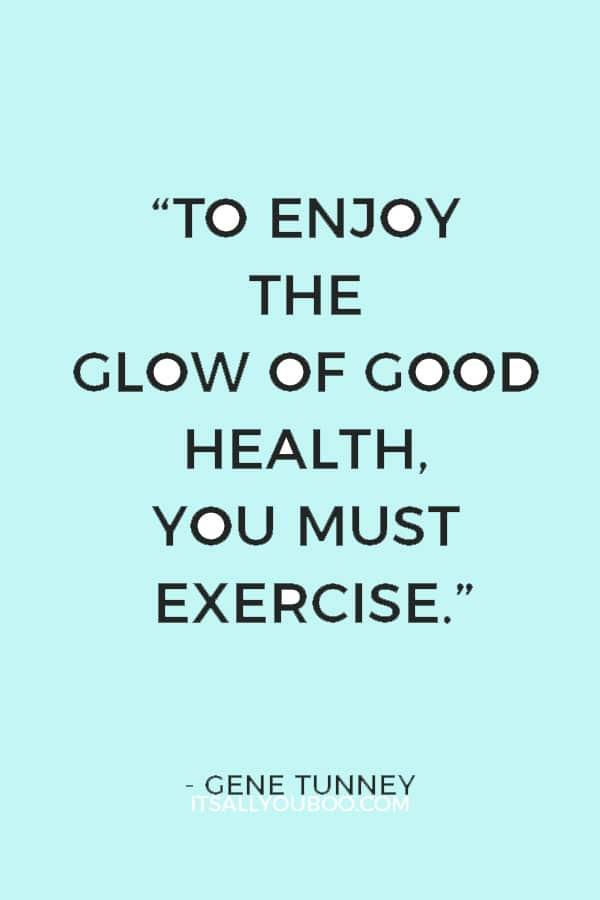 """""""To enjoy the glow of good health, you must exercise."""" ― Gene Tunney"""