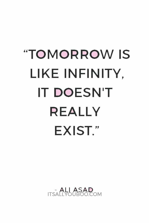 """Tomorrow is like infinity, it doesn't really exist."" ― Ali Asad"