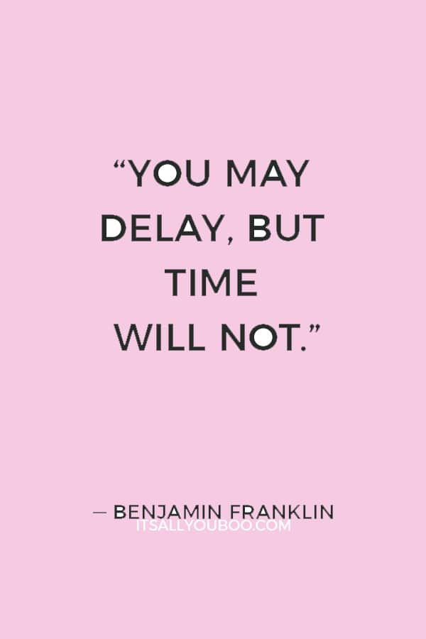 """You may delay, but time will not."" ― Benjamin Franklin"