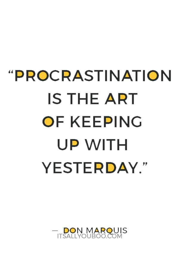 """Procrastination is the art of keeping up with yesterday."" ― Don Marquis"