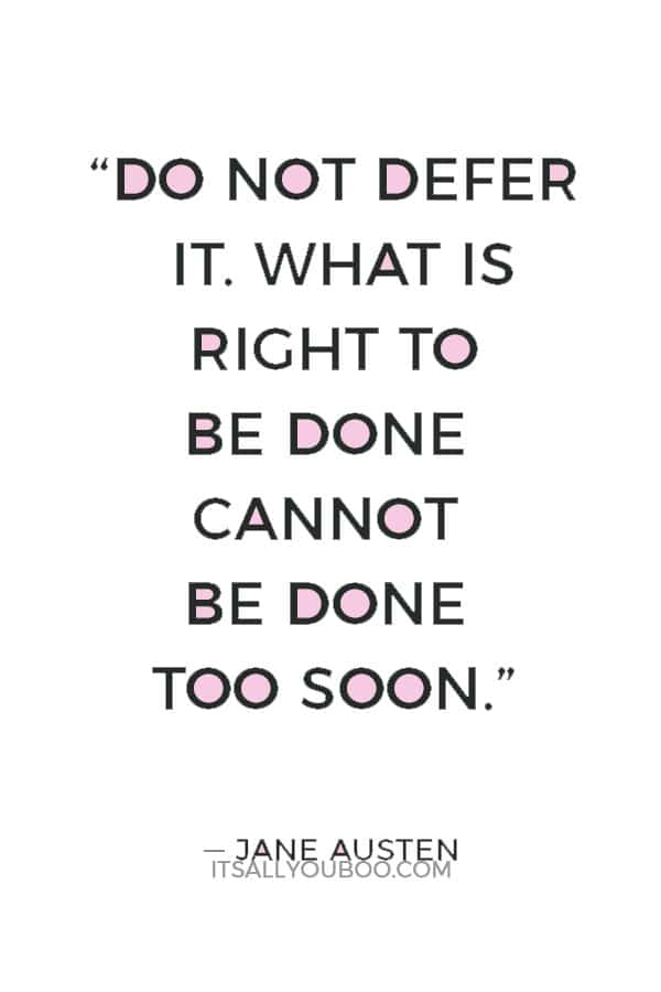 """Do not defer it. What is right to be done cannot be done too soon."" ― Jane Austen"