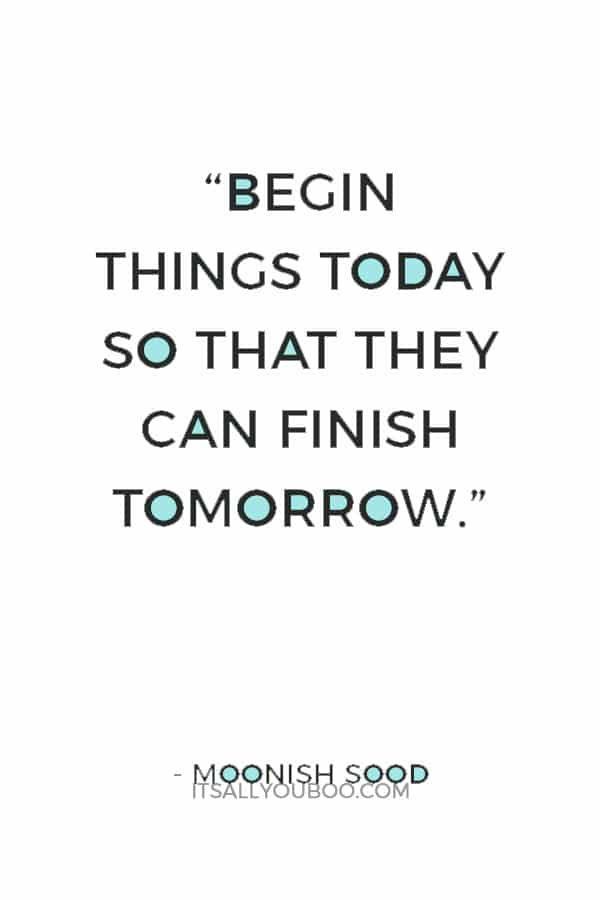 """Begin things today so that they can finish tomorrow."" ― Moonish Sood"