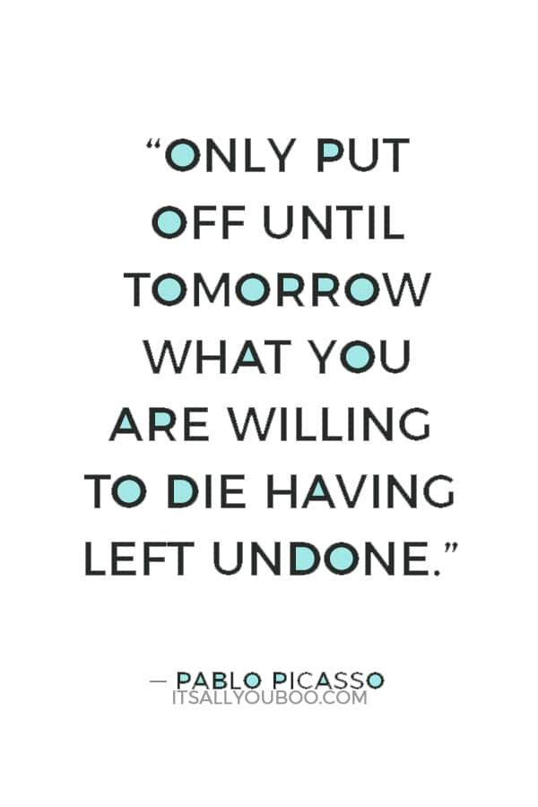 """Only put off until tomorrow what you are willing to die having left undone."" ― Pablo Picasso"