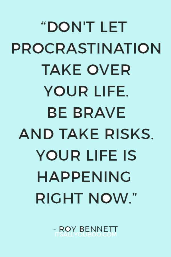 """Don't let procrastination take over your life. Be brave and take risks. Your life is happening right now."" ― Roy Bennett"